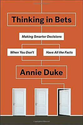 Thinking in Bets : Making Smarter Decisions When You Don't Have All the Facts by