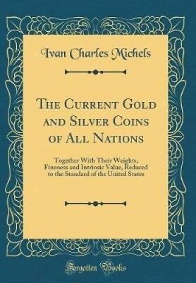 The Current Gold and Silver Coins of All Nations: Together with Their Weights,