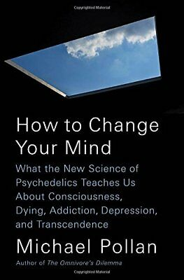 How to Change Your Mind : What the New Science of Psychedelics Teaches Us about