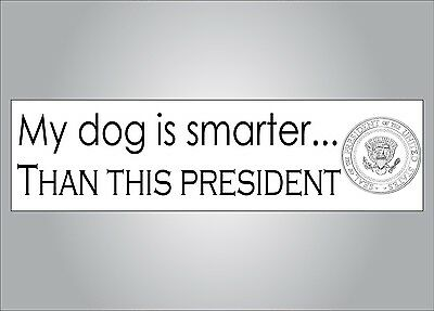 Funny political bumper sticker -My dog is smarter than this president -free ship