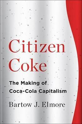 Citizen Coke: The Making of Coca-Cola Capitalism by Elmore, Bartow J.