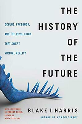 The History of the Future: Oculus Facebook and the Revolution That Swept Virtu