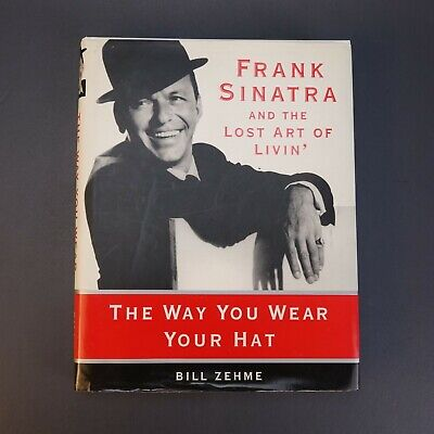 Frank Sinatra and The Lost Art of Living' The Way You Wear Your Hat, B.Zehme HC