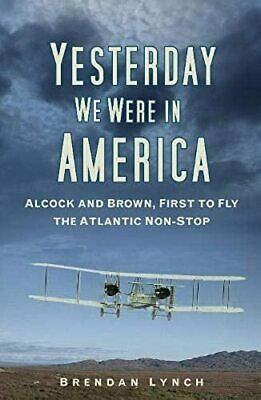 Yesterday We Were In America: Alcock and Brown, First to Fly the Atlantic...