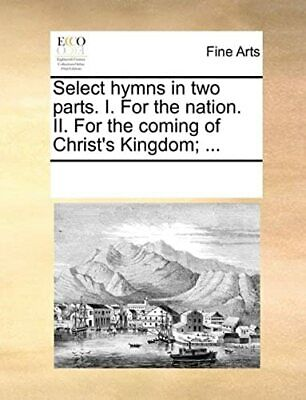 Select hymns in two parts. I. For the nation. II. For the coming of Christ's Kin