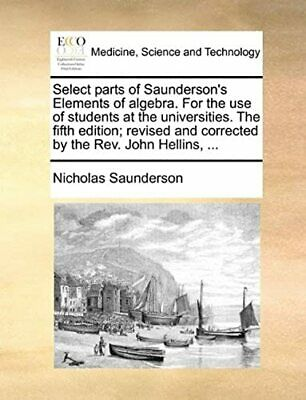 Select parts of Saunderson's Elements of algebra. For the use of students at the