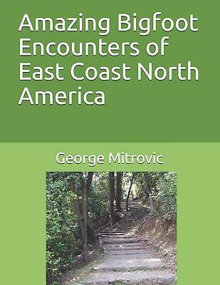 Amazing Bigfoot Encounters of East Coast North America - George Mitrovic
