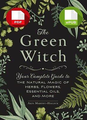 The Green Witch: Your Complete Guide to the Natural Magic of Herbs, Flowers