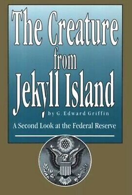 CREATURE FROM JEKYLL ISLAND: A SECOND LOOK AT FEDERAL By G. Edward Griffin