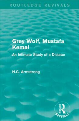 Grey Wolf-- Mustafa Kemal: An Intimate Study of a Dictator by Armstrong, H. C.