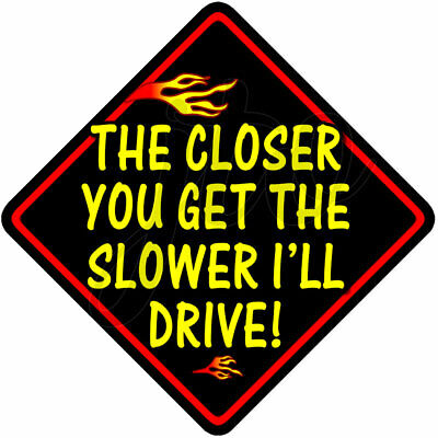 FIRE ~THE CLOSER YOU GET THE SLOWER I'LL DRIVE! ~ Novelty car window sign