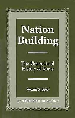 Nation Building: The Geopolitical History of Korea by Water Jung and Walter B. J