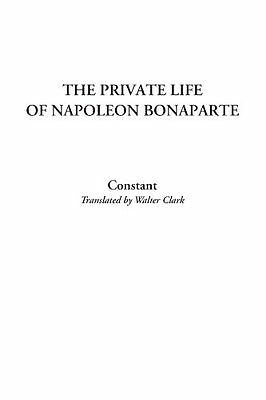 NEW The Private Life of Napoleon Bonaparte by Constant Constant