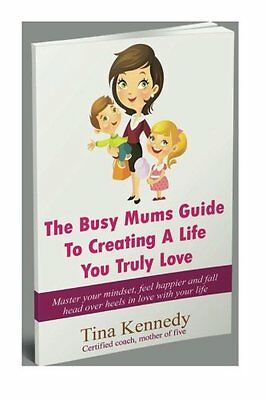 NEW The Busy Mums Guide To Creating A Life You Truly Love by Tina Kennedy