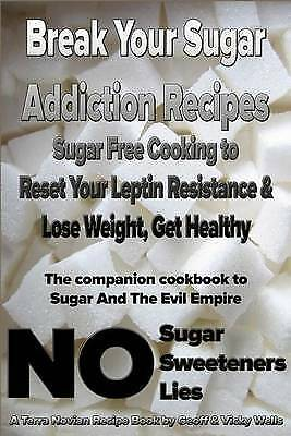 Break Your Sugar Addiction Recipes: Sugar Free Cooking to Reset Your Leptin Resi