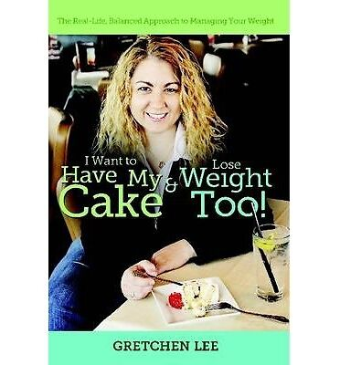 NEW I Want to Have My Cake and Lose Weight Too by Gretchen Lee