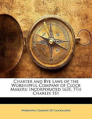 Charter and Bye Laws of the Worshipful Company of Clock Makers : Incorporated 16
