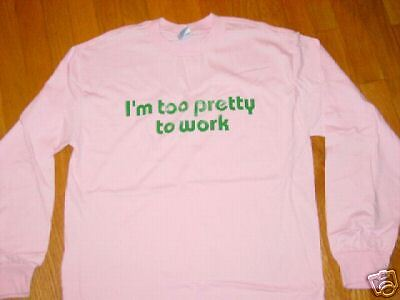 I'M TOO PRETTY TO WORK long sleeve  T-Shirt NEW TAG sz.. SMALL  CUTE
