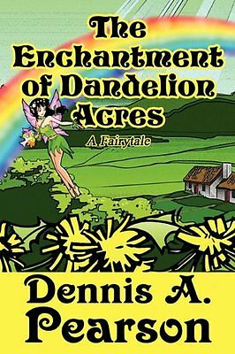 USED (LN) The Enchantment of Dandelion Acres: A Fairytale by Dennis A. Pearson