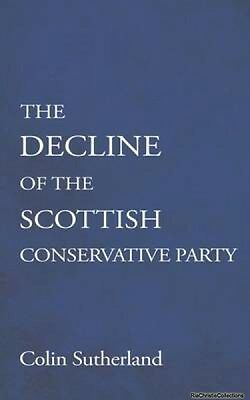The Decline of the Scottish Conservative Party Colin Sutherland Paperback New Bo