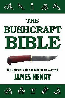 The Bushcraft Bible : The Ultimate Guide to Wilderness Survival by James Henry