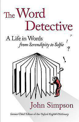 The Word Detective: A Life in Words: From Serendipity to Selfie by John...