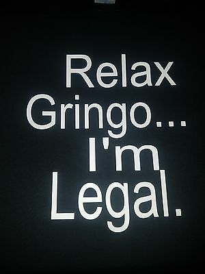 Relax Gringo... I'm Legal. T-Shirt for Men