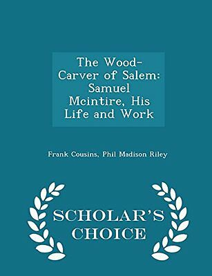 The Wood-Carver of Salem: Samuel Mcintire, His Life and Work - Scholar's Choice