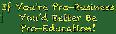 IF YOU'RE PRO-BUSINESS, YOU'D BETTER BE PRO-EDUCATION - Window/Bumper Sticker