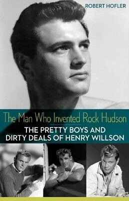 Man Who Invented Rock Hudson: The Pretty Boys and Dirty Deals of Henry...