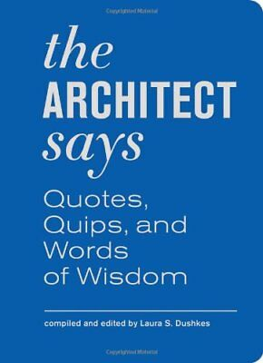 The Architect Says: A Compendium of Quotes, Witticisms, Bons Mots, Insights,...