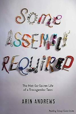 Some Assembly Required: The Not-So-Secret Life of a Transgender Teen by Arin...