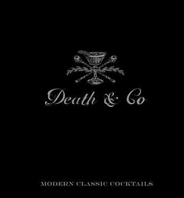 Death and Co : Modern Classic Cocktails, with More Than 500 Recipes by Alex...