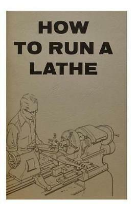 How To Run A Lathe: For The Beginner : How To Erect, Care For And Operate A