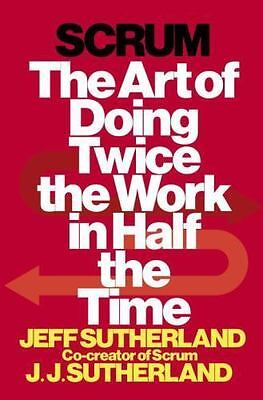 Scrum: The Art of Doing Twice the Work in Half the Time by Jeff Sutherland