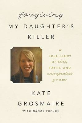 Forgiving My Daughter's Killer: A True Story of Loss, Faith, and-ExLibrary