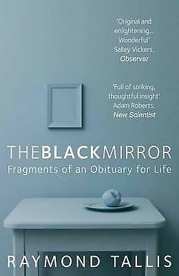 The Black Mirror: Fragments of an Obituary for Life by Raymond Tallis...