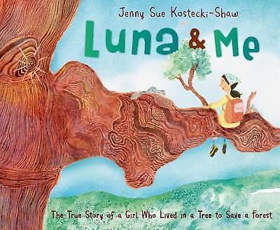 Luna & Me  : The True Story of a Girl Who Lived in a Tree to Save a Forest by...