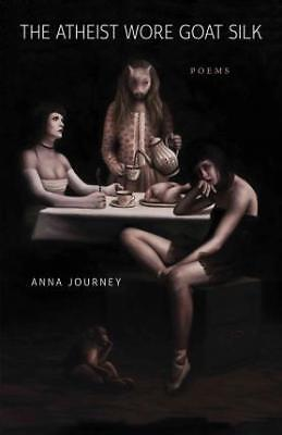 The Atheist Wore Goat Silk: Poems by Anna Journey (Paperback / softback, 2017)