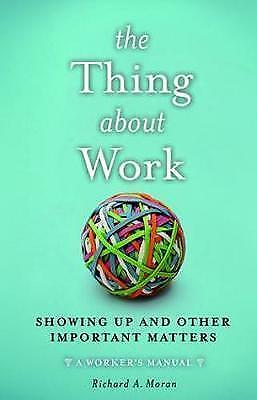 The Thing About Work: Showing Up and Other Important Matters [A Worker's...