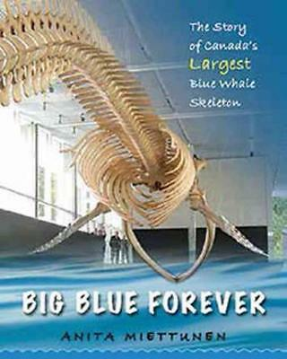Big Blue Forever: The Story of Canada's Largest Blue Whale Skeleton by Anita...