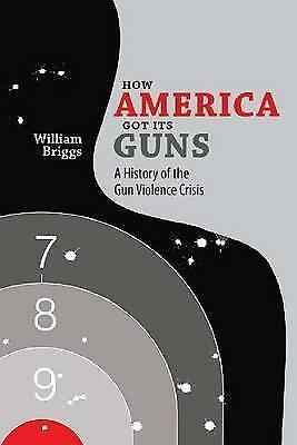 How America Got its Guns: A History of the Gun Violence Crisis by William...