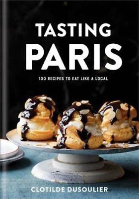TASTING PARIS: 100 Recipes to Eat Like a Local by Clotilde Dusoulier (2018,...