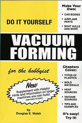 Do It Yourself Vacuum Forming for the hobbyist by Douglas E. Walsh
