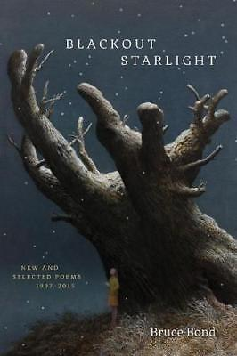 Blackout Starlight: New and Selected Poems, 1997-2015 by Bruce Bond...
