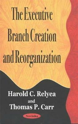 The Executive Branch Creation and Reorganization by Thomas P. Carr, Harold C....