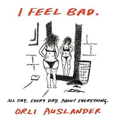 I Feel Bad: All Day. Every Day. About Everything. by Orli Auslander...