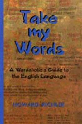 Take My Words: A Wordaholic's Guide to the English Language by Howard Richler...