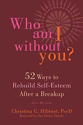 Who Am I Without You?: Fifty-Two Ways to Rebuild Self-Esteem After a Breakup...