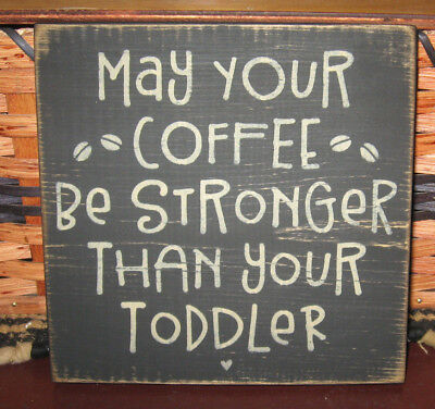 PRIMITIVE  COUNTRY  MAY YOUR COFFEE BE STRONGER THN YOUR TODDLER SM sq   SIGN